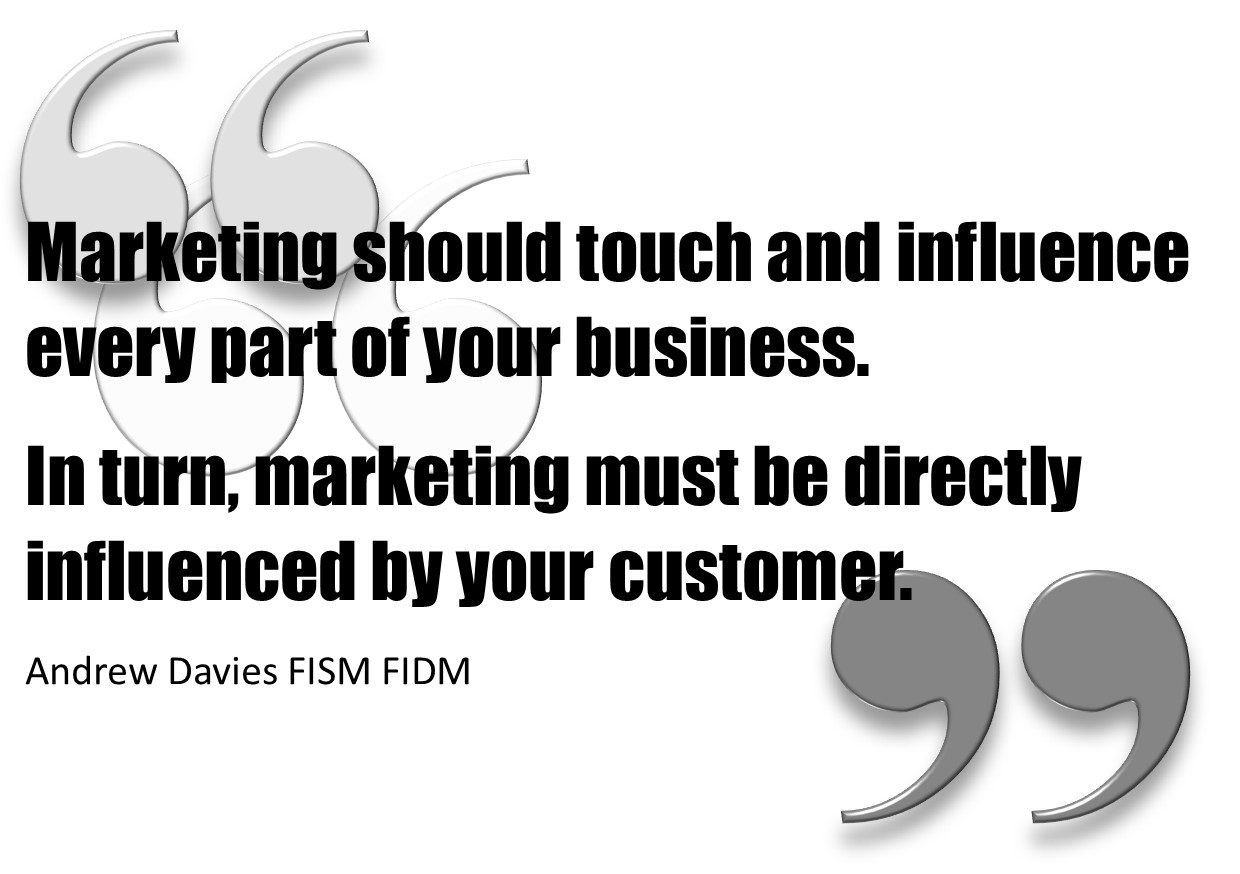 A quote by Andy Davies saying Marketing should touch and influence every part of your business. In turn, marketing must be directly influenced by your customer